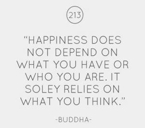 Happiness does not depend on what you have or who you are. It soley relies on what you think.