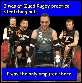 I was at Quad Rugby practice stretching out. And I was the only amputee there.