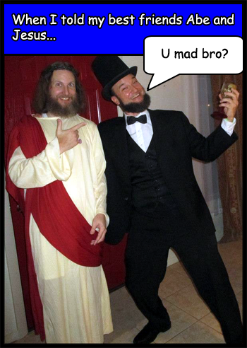 When I told my best friends Abe Lincoln and Jesus Christ they said,