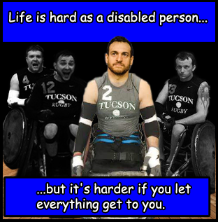 Life is hard as a disabled person but it is harder if you let everything get to you.