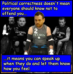 Political correctness doesn't mean everyone should know not to offend you. It means you can speak up when they do and let them know how you feel.