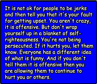 It is not ok for people to be jerks and then tell you that it's your fault for getting upset. You aren't crazy, it is offensive. But don't wrap yourself up in a blanket of self-righteousness. You're not being persecuted. If it hurts you, let them know. Everyone has a different idea of what is funny. And if you don't tell them it is offensive then you are allowing them to continue to hurt you or others.